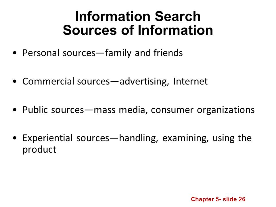 Chapter 5- slide 26 Information Search Sources of Information Personal sources—family and friends Commercial sources—advertising, Internet Public sources—mass media, consumer organizations Experiential sources—handling, examining, using the product