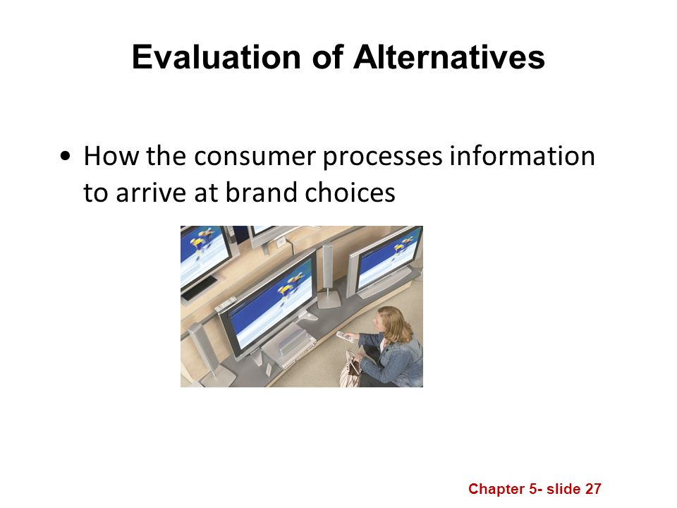 Chapter 5- slide 27 Evaluation of Alternatives How the consumer processes information to arrive at brand choices