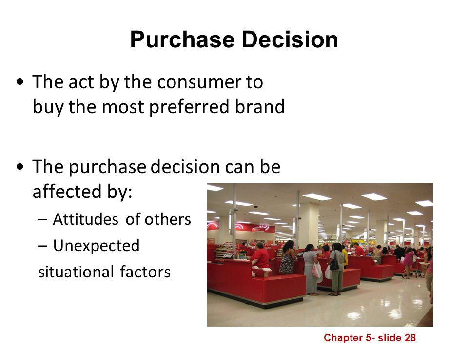 Chapter 5- slide 28 Purchase Decision The act by the consumer to buy the most preferred brand The purchase decision can be affected by: –Attitudes of others –Unexpected situational factors