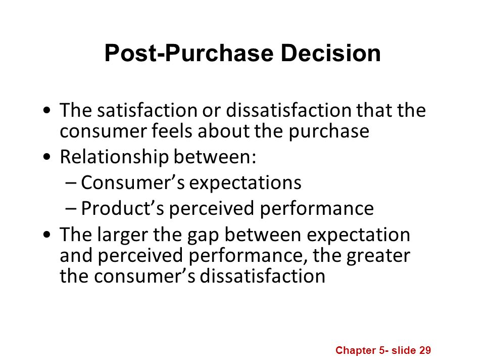 Chapter 5- slide 29 Post-Purchase Decision The satisfaction or dissatisfaction that the consumer feels about the purchase Relationship between: –Consumer's expectations –Product's perceived performance The larger the gap between expectation and perceived performance, the greater the consumer's dissatisfaction