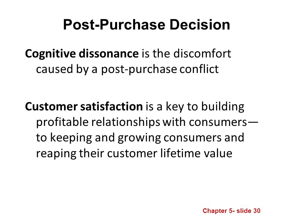 Chapter 5- slide 30 Post-Purchase Decision Cognitive dissonance is the discomfort caused by a post-purchase conflict Customer satisfaction is a key to building profitable relationships with consumers— to keeping and growing consumers and reaping their customer lifetime value