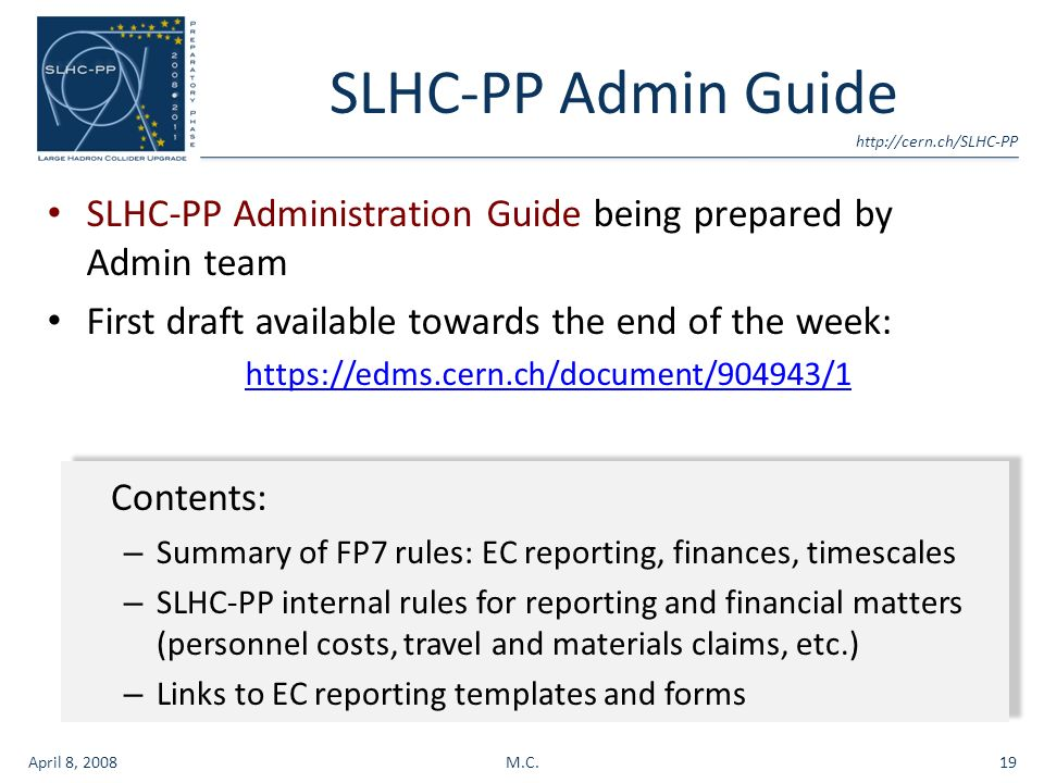 SLHC-PP Admin Guide SLHC-PP Administration Guide being prepared by Admin team First draft available towards the end of the week:   April 8, 2008M.C.19 Contents: – Summary of FP7 rules: EC reporting, finances, timescales – SLHC-PP internal rules for reporting and financial matters (personnel costs, travel and materials claims, etc.) – Links to EC reporting templates and forms Contents: – Summary of FP7 rules: EC reporting, finances, timescales – SLHC-PP internal rules for reporting and financial matters (personnel costs, travel and materials claims, etc.) – Links to EC reporting templates and forms