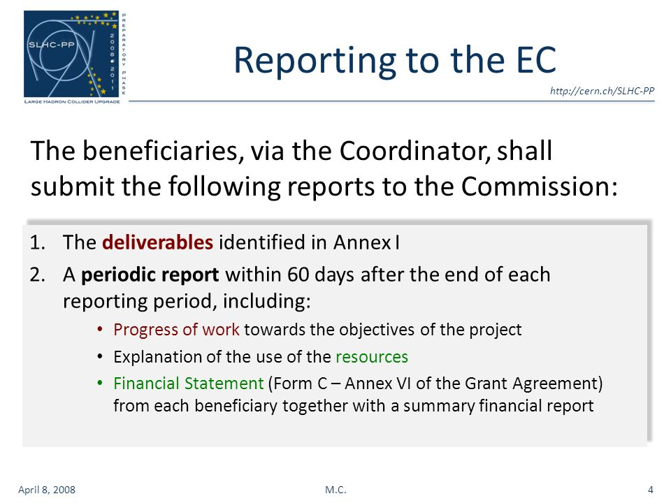 Reporting to the EC The beneficiaries, via the Coordinator, shall submit the following reports to the Commission: April 8, 2008M.C.4 1.The deliverables identified in Annex I 2.A periodic report within 60 days after the end of each reporting period, including: Progress of work towards the objectives of the project Explanation of the use of the resources Financial Statement (Form C – Annex VI of the Grant Agreement) from each beneficiary together with a summary financial report 1.The deliverables identified in Annex I 2.A periodic report within 60 days after the end of each reporting period, including: Progress of work towards the objectives of the project Explanation of the use of the resources Financial Statement (Form C – Annex VI of the Grant Agreement) from each beneficiary together with a summary financial report