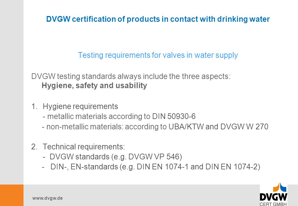 DVGW certification of products in contact with drinking water Testing requirements for valves in water supply DVGW testing standards always include the three aspects: Hygiene, safety and usability 1.Hygiene requirements - metallic materials according to DIN non-metallic materials: according to UBA/KTW and DVGW W Technical requirements: - DVGW standards (e.g.