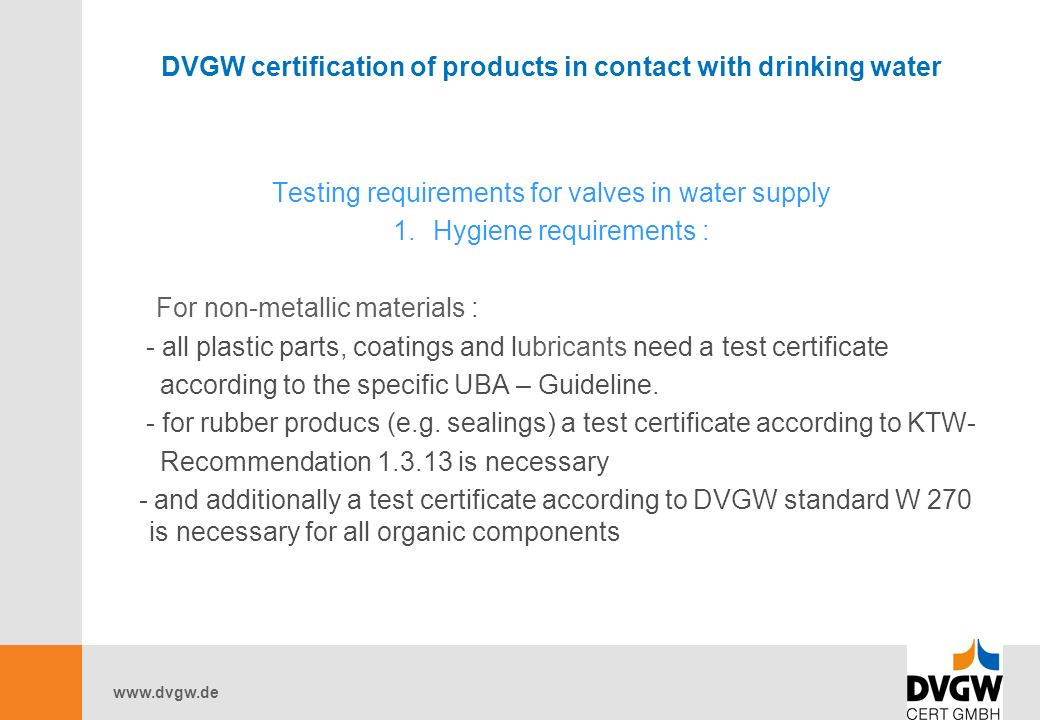 DVGW certification of products in contact with drinking water Testing requirements for valves in water supply 1.Hygiene requirements : For non-metallic materials : - all plastic parts, coatings and lubricants need a test certificate according to the specific UBA – Guideline.