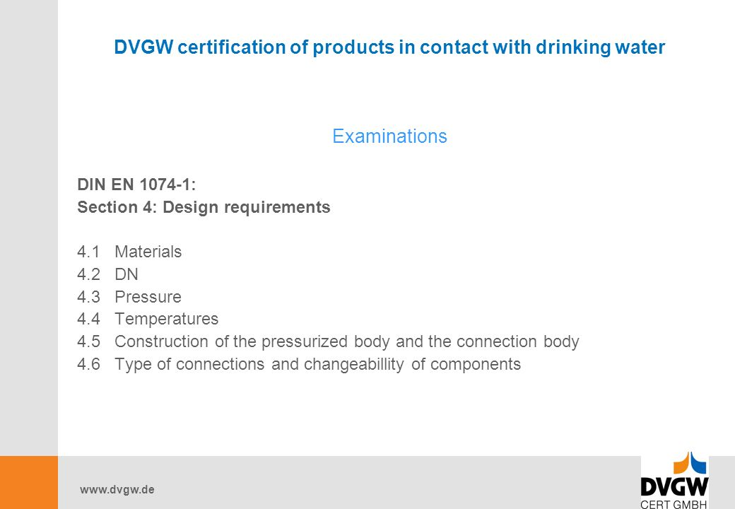 www.dvgw.de DVGW certification of products in contact with drinking water Examinations DIN EN 1074-1: Section 4: Design requirements 4.1 Materials 4.2 DN 4.3 Pressure 4.4 Temperatures 4.5 Construction of the pressurized body and the connection body 4.6 Type of connections and changeabillity of components