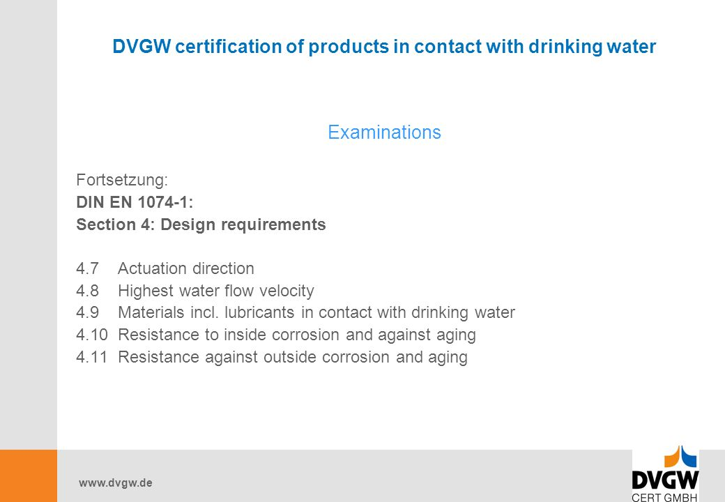 DVGW certification of products in contact with drinking water Examinations Fortsetzung: DIN EN : Section 4: Design requirements 4.7 Actuation direction 4.8 Highest water flow velocity 4.9 Materials incl.