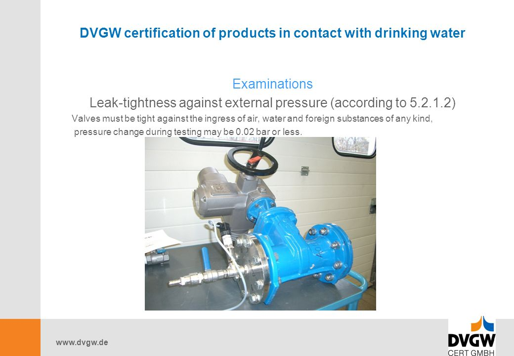www.dvgw.de DVGW certification of products in contact with drinking water Examinations Leak-tightness against external pressure (according to 5.2.1.2) Valves must be tight against the ingress of air, water and foreign substances of any kind, pressure change during testing may be 0.02 bar or less.
