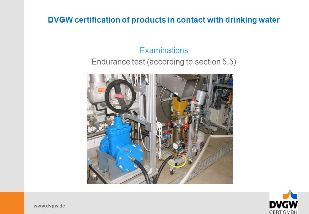 www.dvgw.de DVGW certification of products in contact with drinking water Examinations Endurance test (according to section 5.5)