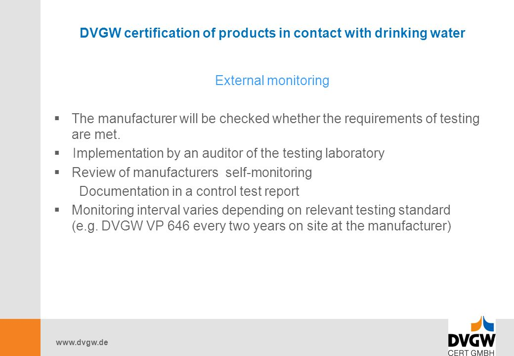 DVGW certification of products in contact with drinking water External monitoring  The manufacturer will be checked whether the requirements of testing are met.