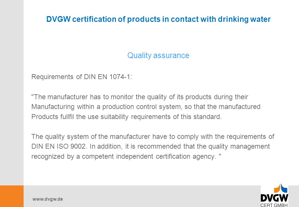 www.dvgw.de DVGW certification of products in contact with drinking water Quality assurance Requirements of DIN EN 1074-1: The manufacturer has to monitor the quality of its products during their Manufacturing within a production control system, so that the manufactured Products fullfil the use suitability requirements of this standard.