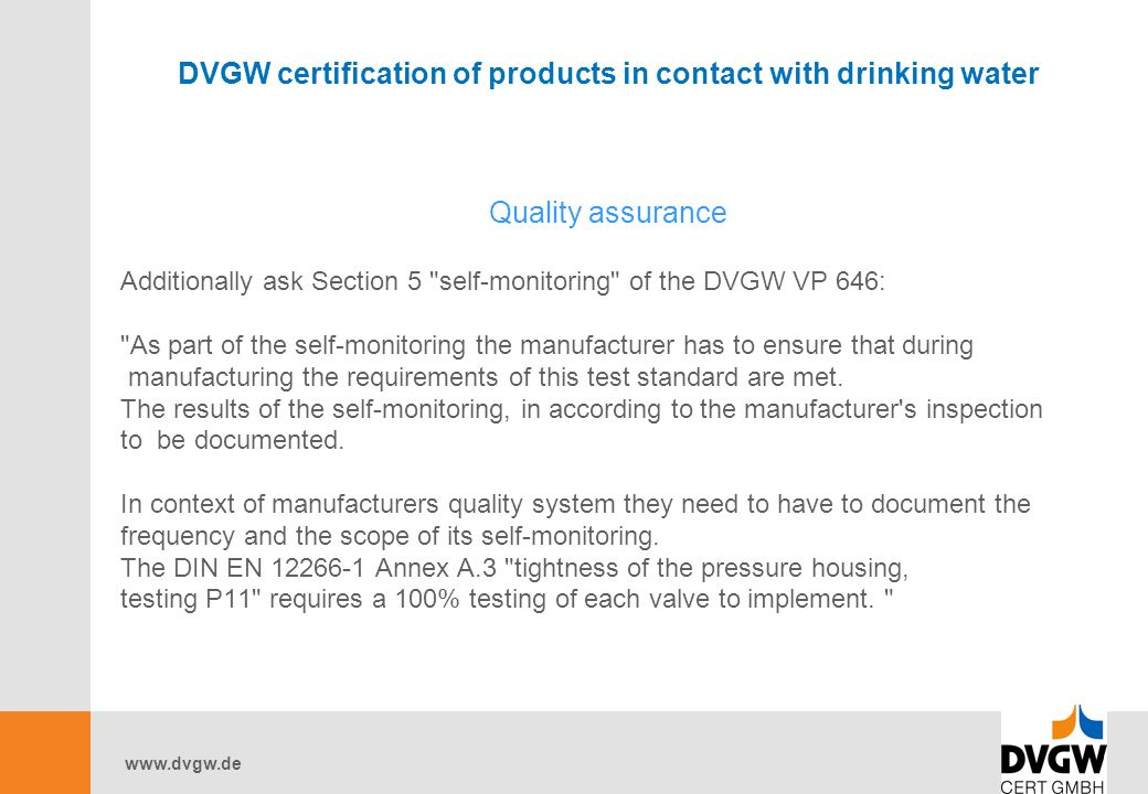 DVGW certification of products in contact with drinking water Quality assurance Additionally ask Section 5 self-monitoring of the DVGW VP 646: As part of the self-monitoring the manufacturer has to ensure that during manufacturing the requirements of this test standard are met.