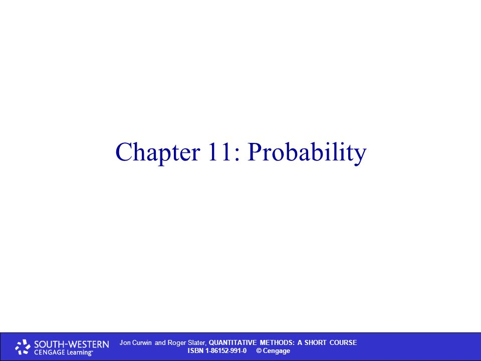 Jon Curwin and Roger Slater, QUANTITATIVE METHODS: A SHORT COURSE ISBN © Thomson Learning 2004 Jon Curwin and Roger Slater, QUANTITATIVE METHODS: A SHORT COURSE ISBN © Cengage Chapter 11: Probability