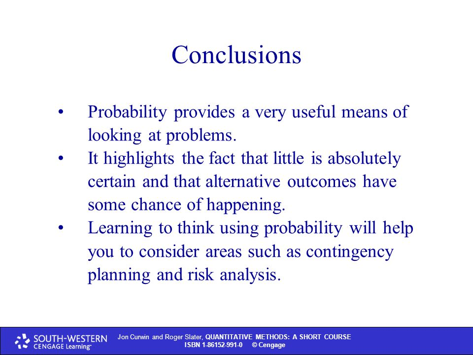Jon Curwin and Roger Slater, QUANTITATIVE METHODS: A SHORT COURSE ISBN © Thomson Learning 2004 Jon Curwin and Roger Slater, QUANTITATIVE METHODS: A SHORT COURSE ISBN © Cengage Conclusions Probability provides a very useful means of looking at problems.