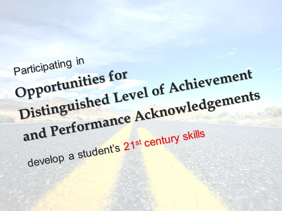 Opportunities for Distinguished Level of Achievement and Performance Acknowledgements develop a student's 21 st century skills Participating in
