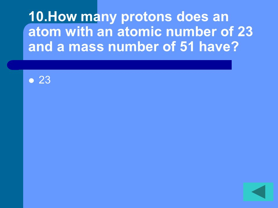 9. An atom has no overall charge because it has equal number of __ and ___. Protons and electrons