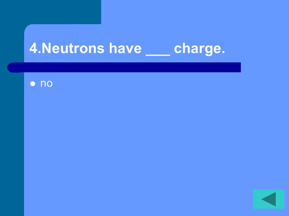 3. Protons have a _____ charge. positive