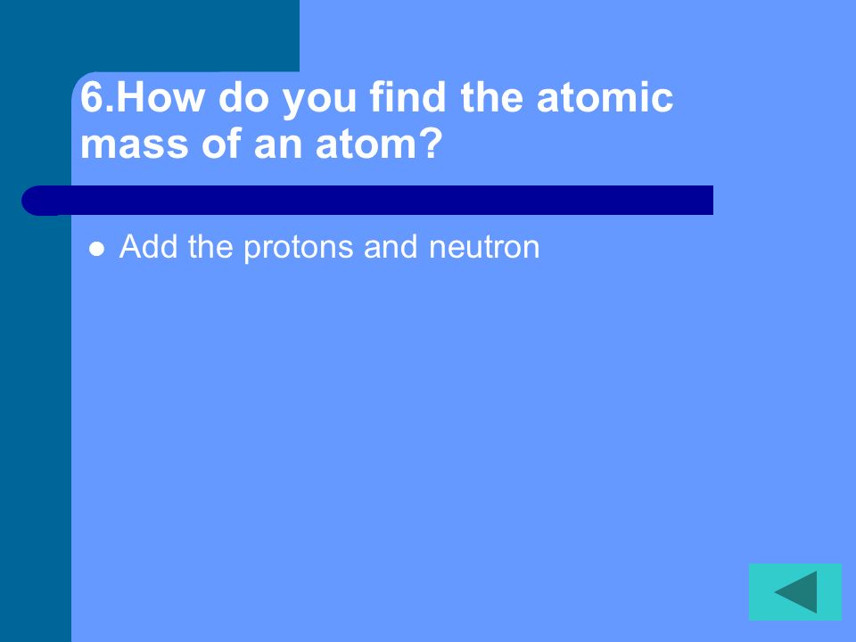 5.Electrons have a ____ charge. negative