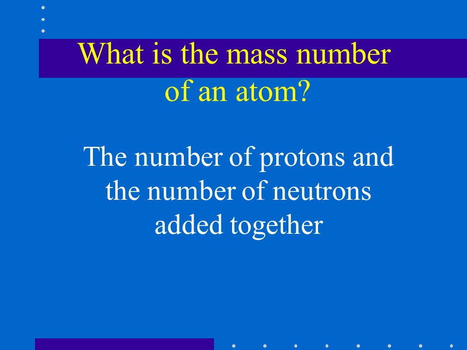 What is the mass number of an atom The number of protons and the number of neutrons added together