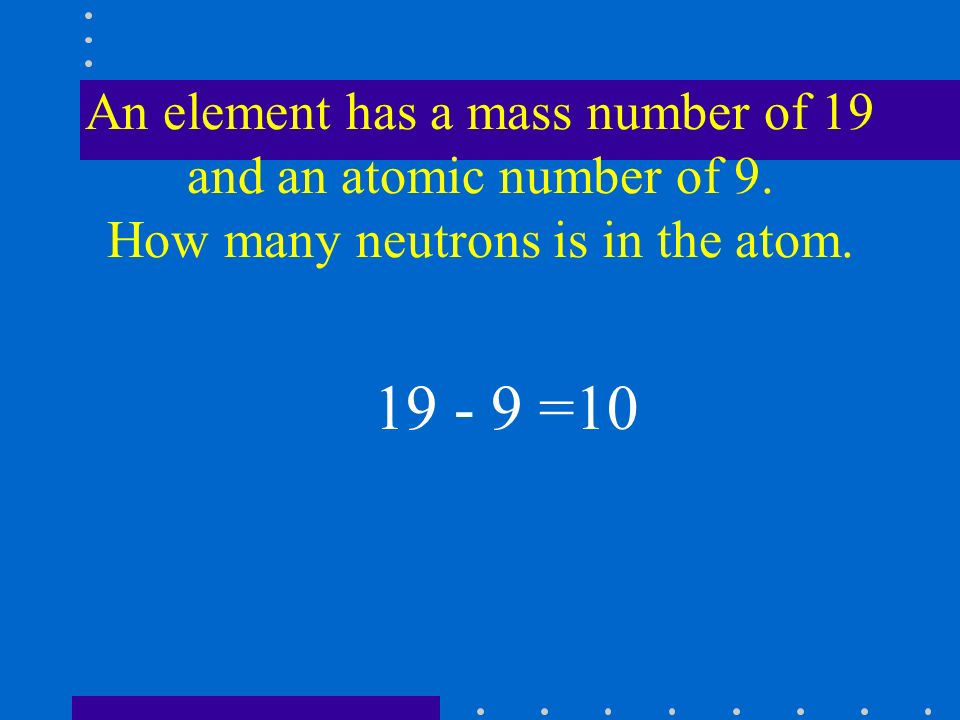 An element has a mass number of 19 and an atomic number of 9.