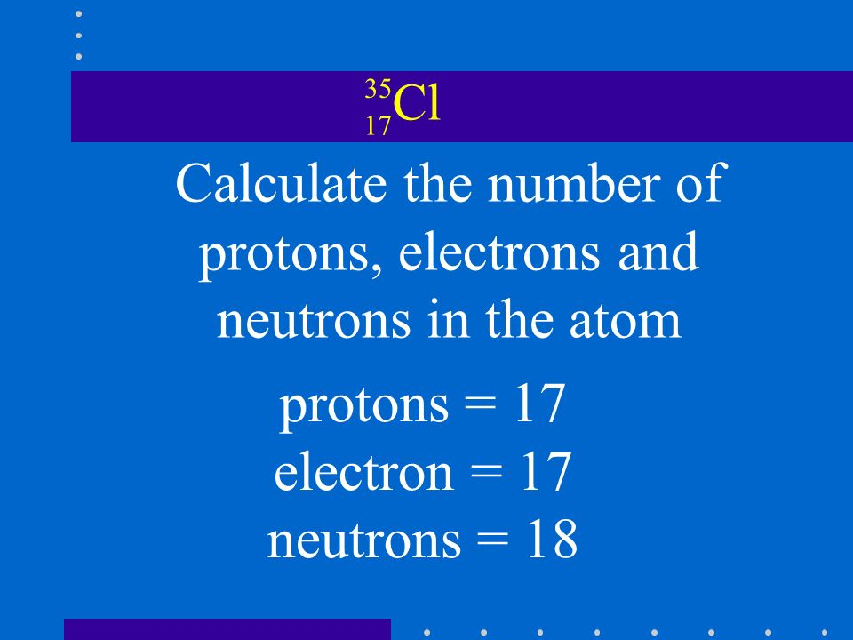 Cl Calculate the number of protons, electrons and neutrons in the atom protons = 17 electron = 17 neutrons = 18
