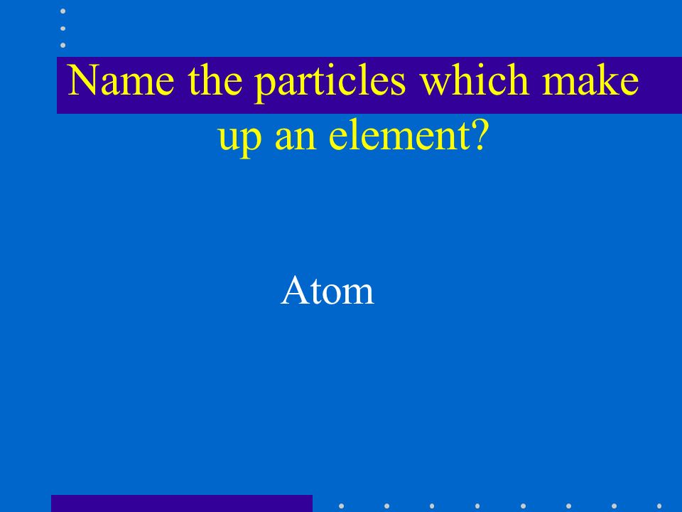 Name the particles which make up an element Atom