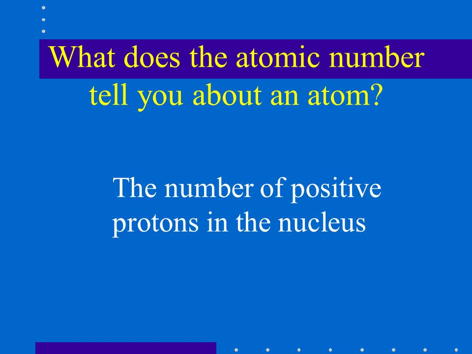What does the atomic number tell you about an atom The number of positive protons in the nucleus