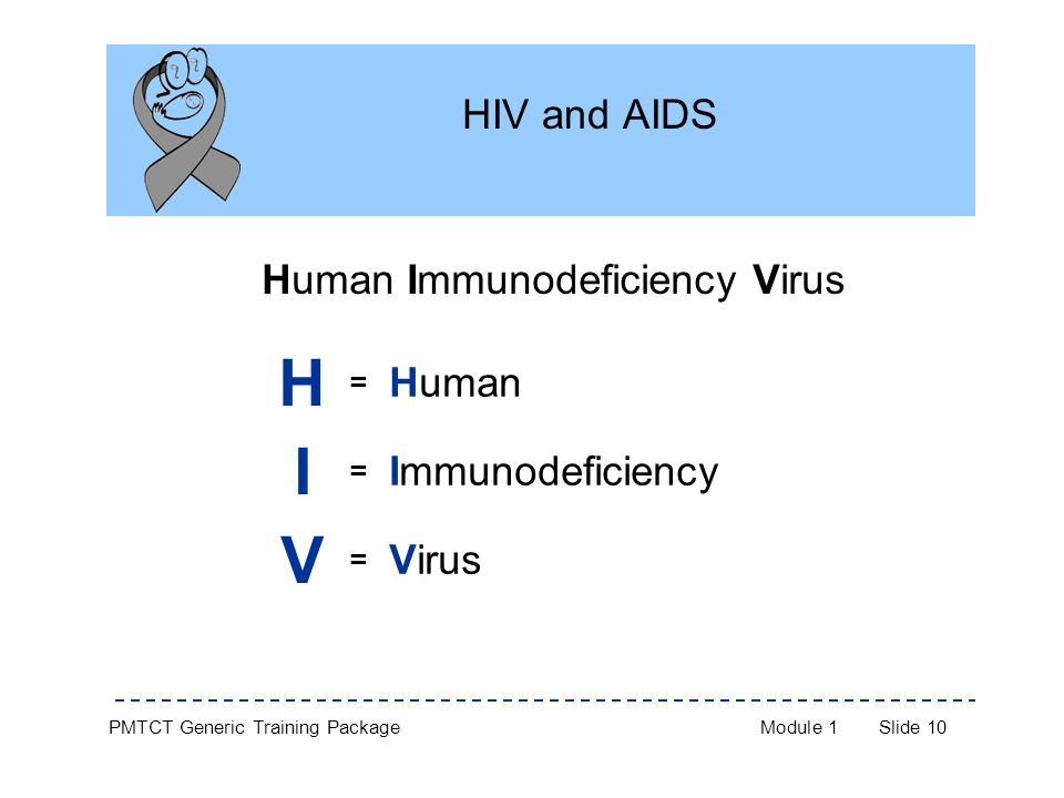 PMTCT Generic Training PackageModule 1Slide 10 HIV and AIDS Human Immunodeficiency Virus H = Human I = Immunodeficiency V = Virus