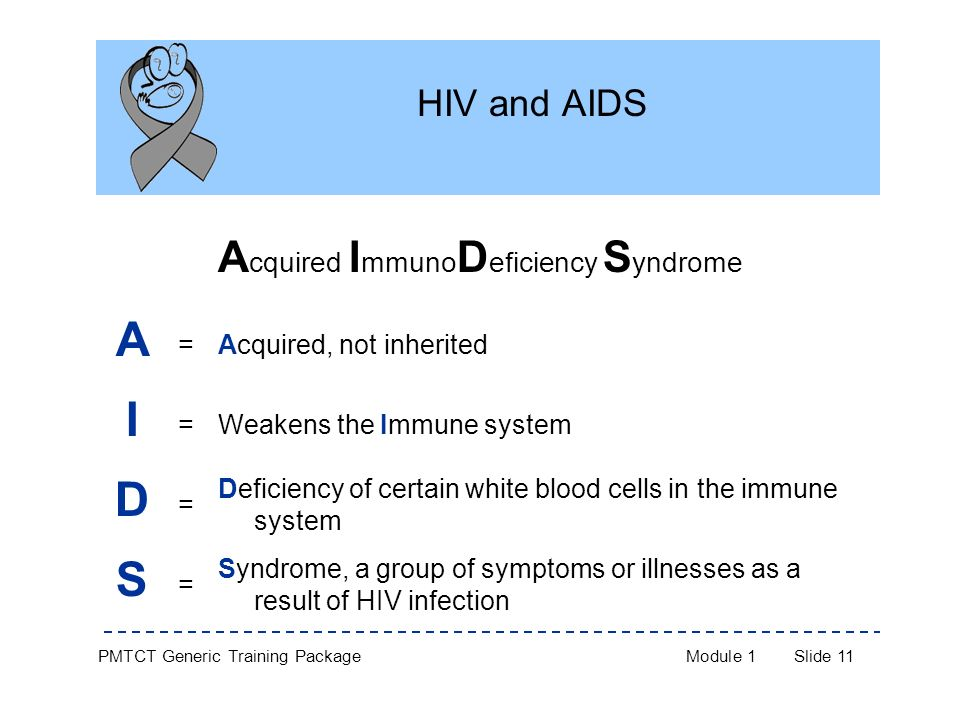 PMTCT Generic Training PackageModule 1Slide 11 HIV and AIDS A cquired I mmuno D eficiency S yndrome A =Acquired, not inherited I =Weakens the Immune system D = Deficiency of certain white blood cells in the immune system S = Syndrome, a group of symptoms or illnesses as a result of HIV infection