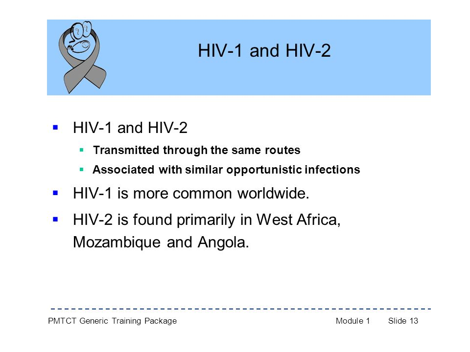 PMTCT Generic Training PackageModule 1Slide 13 HIV-1 and HIV-2  HIV-1 and HIV-2  Transmitted through the same routes  Associated with similar opportunistic infections  HIV-1 is more common worldwide.