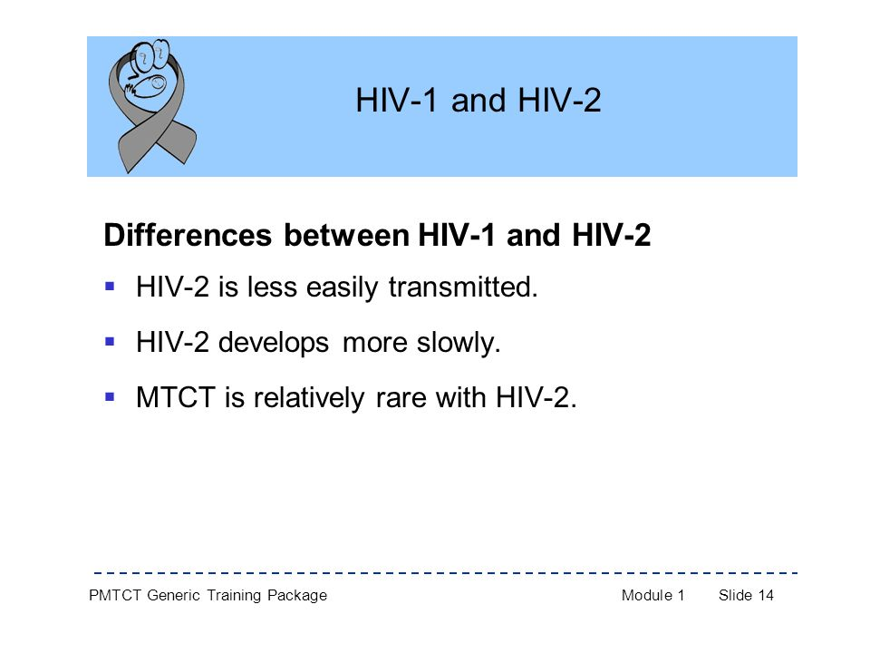 PMTCT Generic Training PackageModule 1Slide 14 HIV-1 and HIV-2 Differences between HIV-1 and HIV-2  HIV-2 is less easily transmitted.