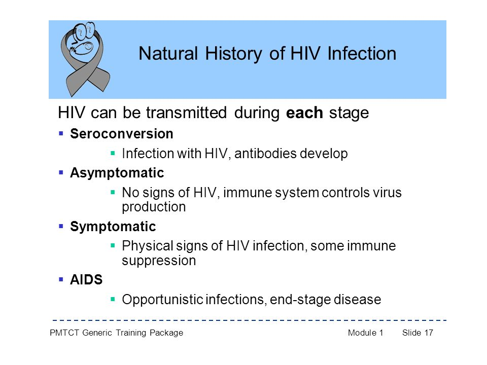 PMTCT Generic Training PackageModule 1Slide 17 Natural History of HIV Infection HIV can be transmitted during each stage  Seroconversion  Infection with HIV, antibodies develop  Asymptomatic  No signs of HIV, immune system controls virus production  Symptomatic  Physical signs of HIV infection, some immune suppression  AIDS  Opportunistic infections, end-stage disease