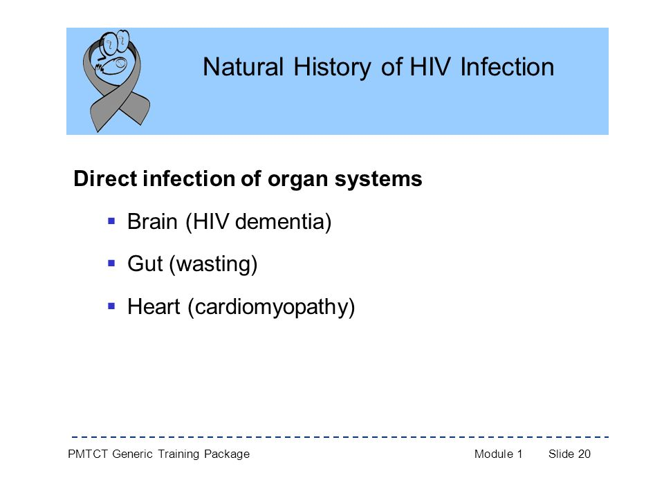 PMTCT Generic Training PackageModule 1Slide 20 Natural History of HIV Infection Direct infection of organ systems  Brain (HIV dementia)  Gut (wasting)  Heart (cardiomyopathy)