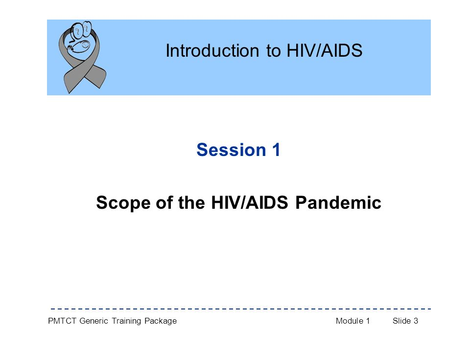 PMTCT Generic Training PackageModule 1Slide 3 Session 1 Scope of the HIV/AIDS Pandemic Introduction to HIV/AIDS