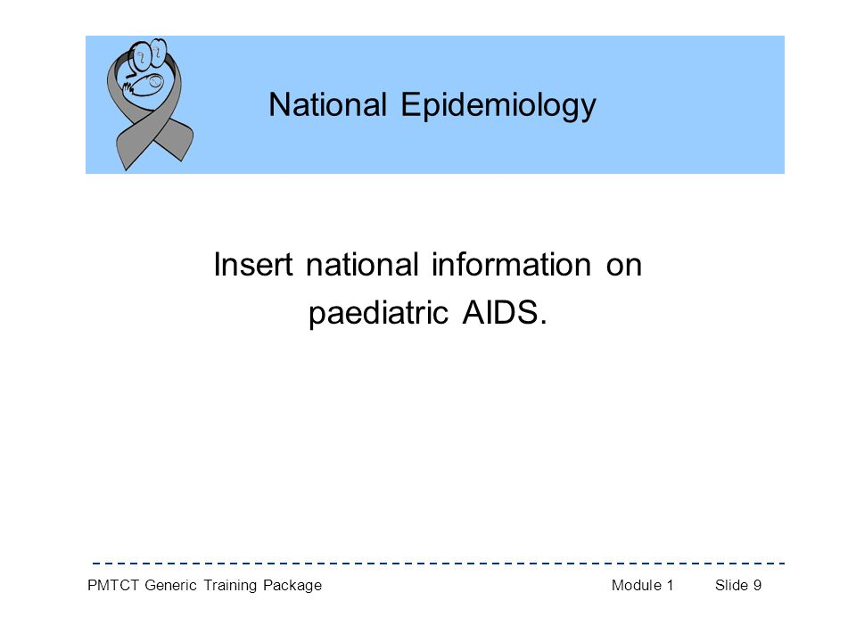 PMTCT Generic Training PackageModule 1Slide 9 National Epidemiology Insert national information on paediatric AIDS.