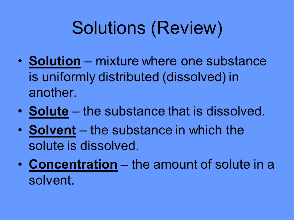 Solutions (Review) Solution – mixture where one substance is uniformly distributed (dissolved) in another.