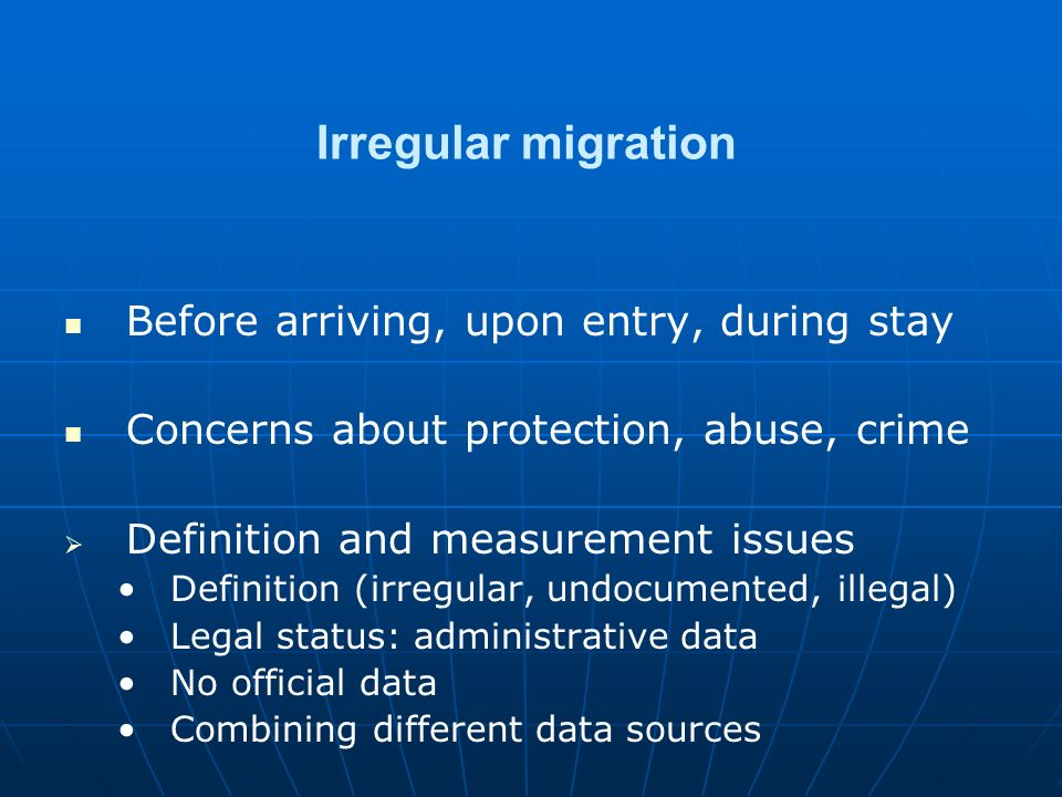 Irregular migration Before arriving, upon entry, during stay Concerns about protection, abuse, crime   Definition and measurement issues Definition (irregular, undocumented, illegal) Legal status: administrative data No official data Combining different data sources