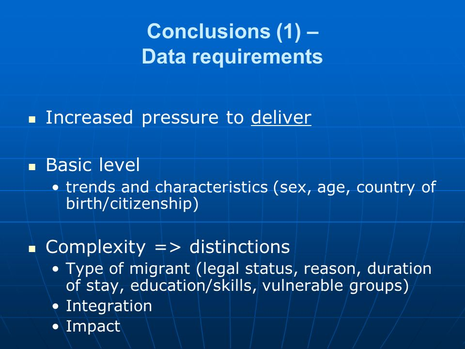 Increased pressure to deliver Basic level trends and characteristics (sex, age, country of birth/citizenship) Complexity => distinctions Type of migrant (legal status, reason, duration of stay, education/skills, vulnerable groups) Integration Impact Conclusions (1) – Data requirements