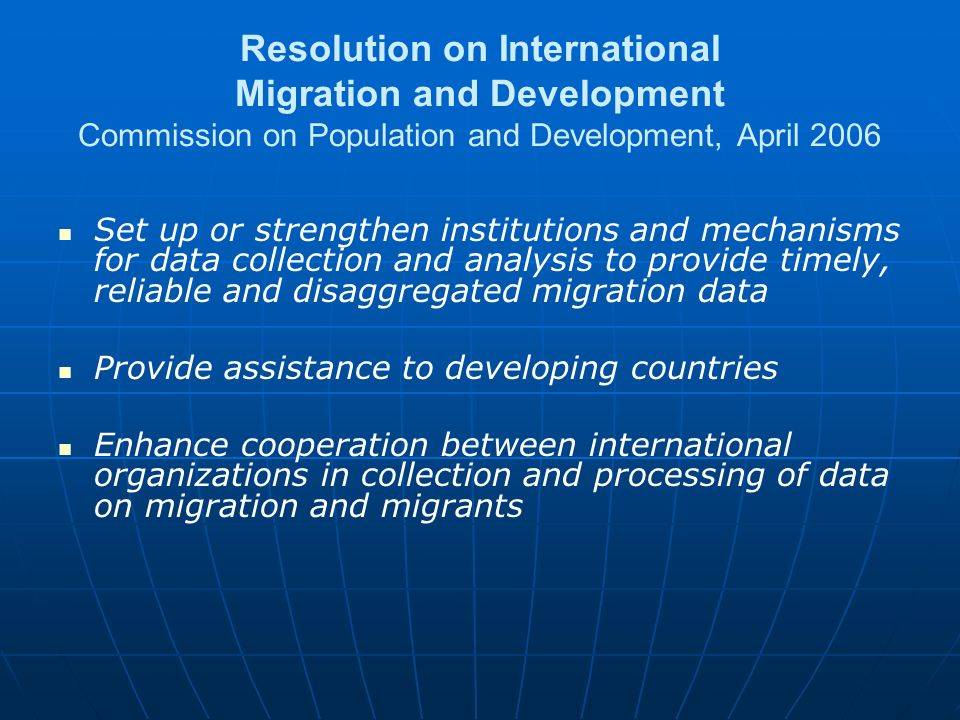 Resolution on International Migration and Development Commission on Population and Development, April 2006 Set up or strengthen institutions and mechanisms for data collection and analysis to provide timely, reliable and disaggregated migration data Provide assistance to developing countries Enhance cooperation between international organizations in collection and processing of data on migration and migrants
