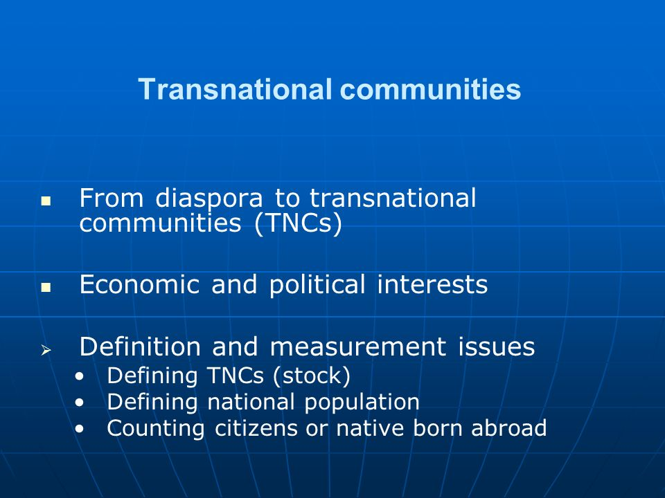 Transnational communities From diaspora to transnational communities (TNCs) Economic and political interests   Definition and measurement issues Defining TNCs (stock) Defining national population Counting citizens or native born abroad