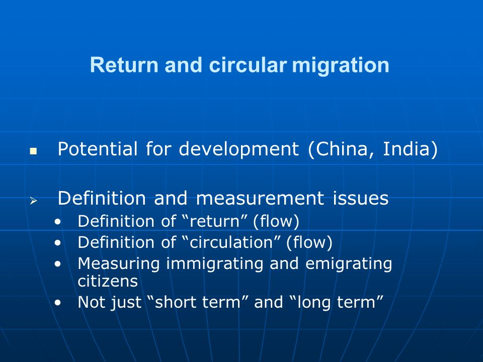 Return and circular migration Potential for development (China, India)   Definition and measurement issues Definition of return (flow) Definition of circulation (flow) Measuring immigrating and emigrating citizens Not just short term and long term
