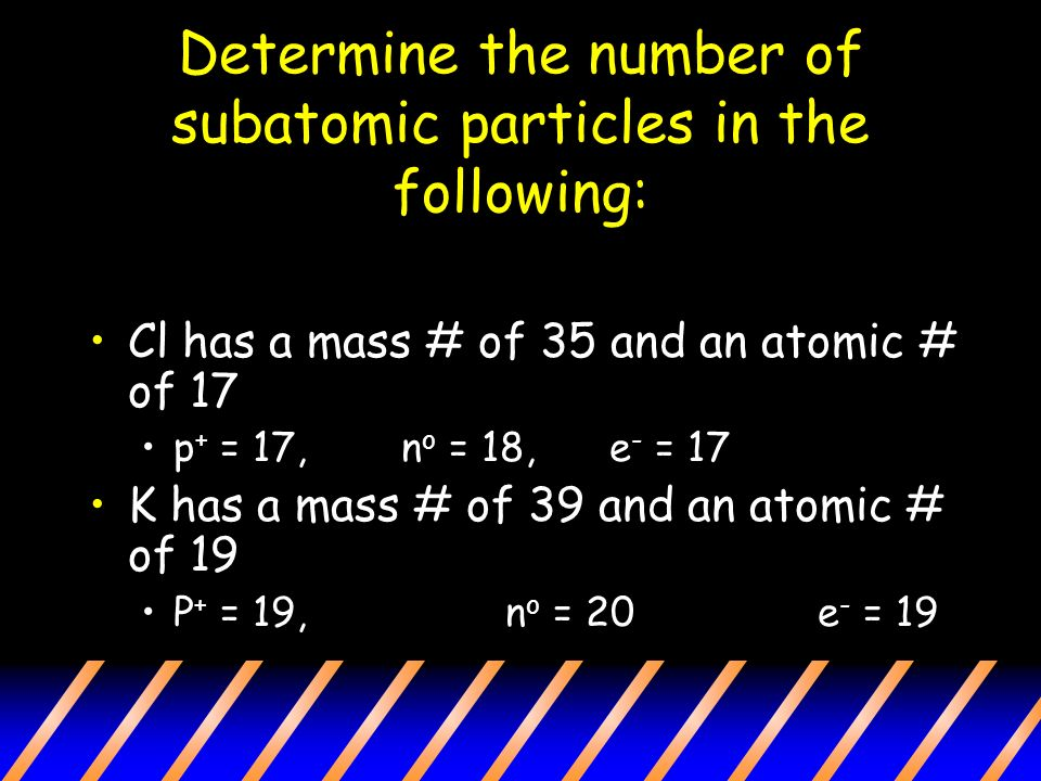 Determine the number of subatomic particles in the following: Cl has a mass # of 35 and an atomic # of 17 p + = 17,n o = 18, e - = 17 K has a mass # of 39 and an atomic # of 19 P + = 19,n o = 20e - = 19