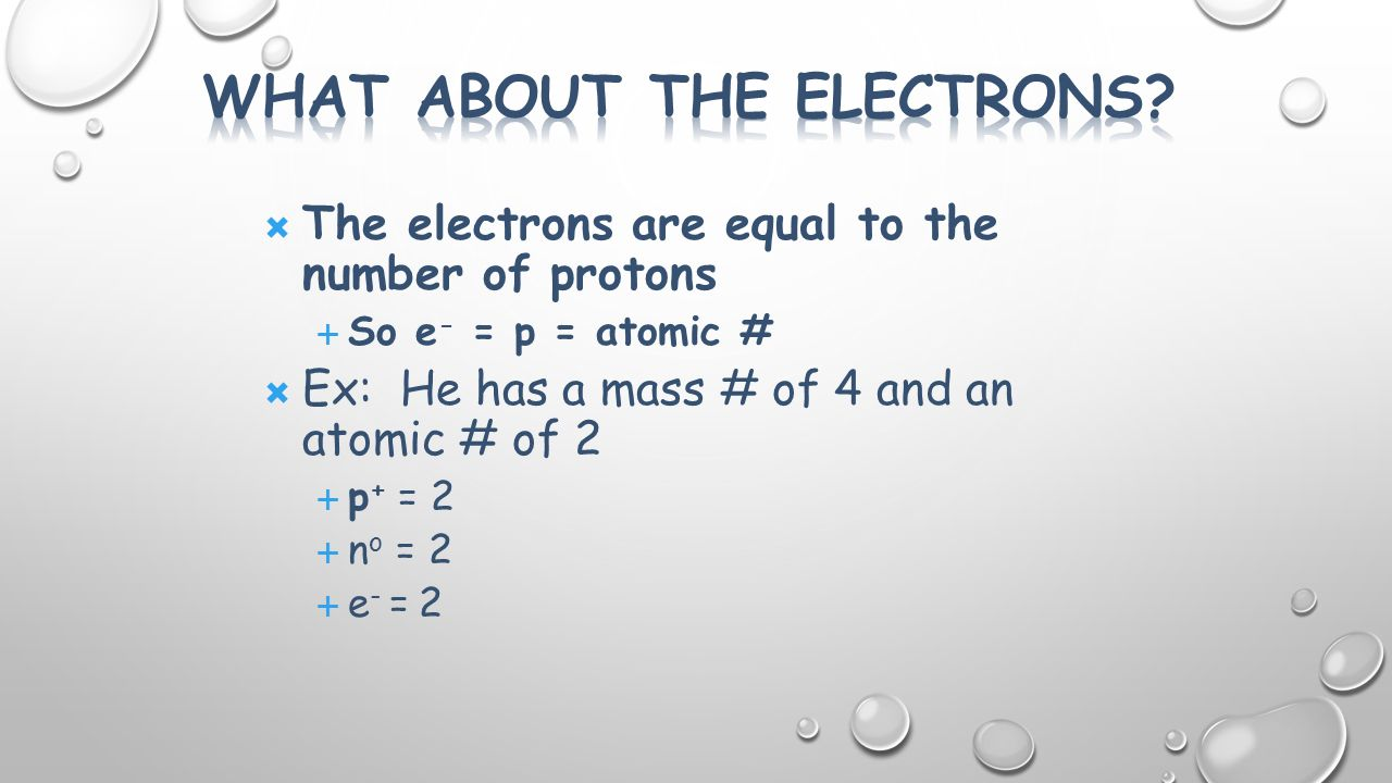  The electrons are equal to the number of protons  So e - = p = atomic #  Ex: He has a mass # of 4 and an atomic # of 2  p + = 2  n o = 2  e - = 2