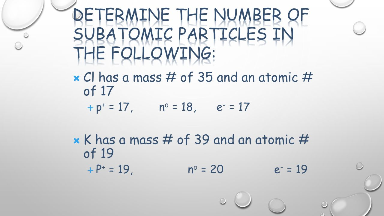  Cl has a mass # of 35 and an atomic # of 17  p + = 17,n o = 18, e - = 17  K has a mass # of 39 and an atomic # of 19  P + = 19,n o = 20e - = 19