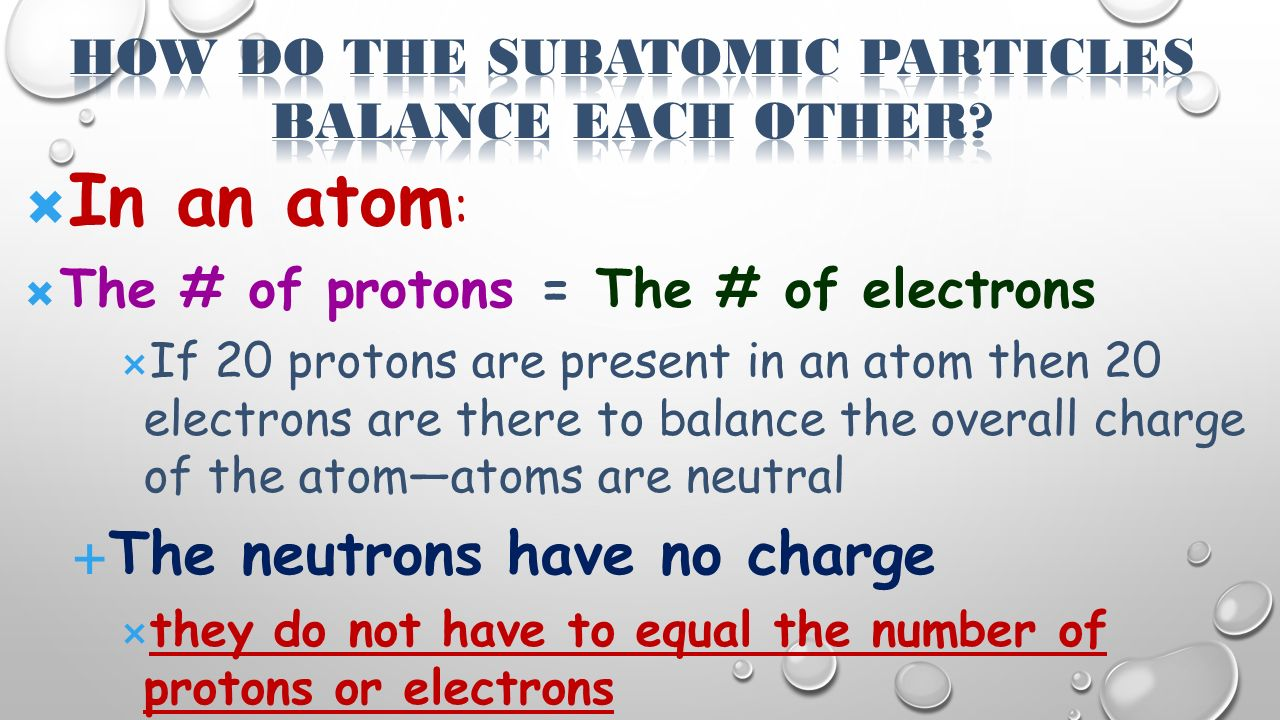  In an atom :  The # of protons = The # of electrons  If 20 protons are present in an atom then 20 electrons are there to balance the overall charge of the atom—atoms are neutral  The neutrons have no charge  they do not have to equal the number of protons or electrons