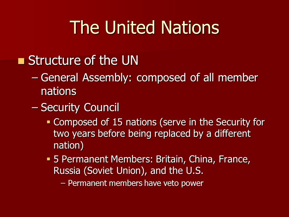The United Nations Structure of the UN Structure of the UN –General Assembly: composed of all member nations –Security Council  Composed of 15 nations (serve in the Security for two years before being replaced by a different nation)  5 Permanent Members: Britain, China, France, Russia (Soviet Union), and the U.S.