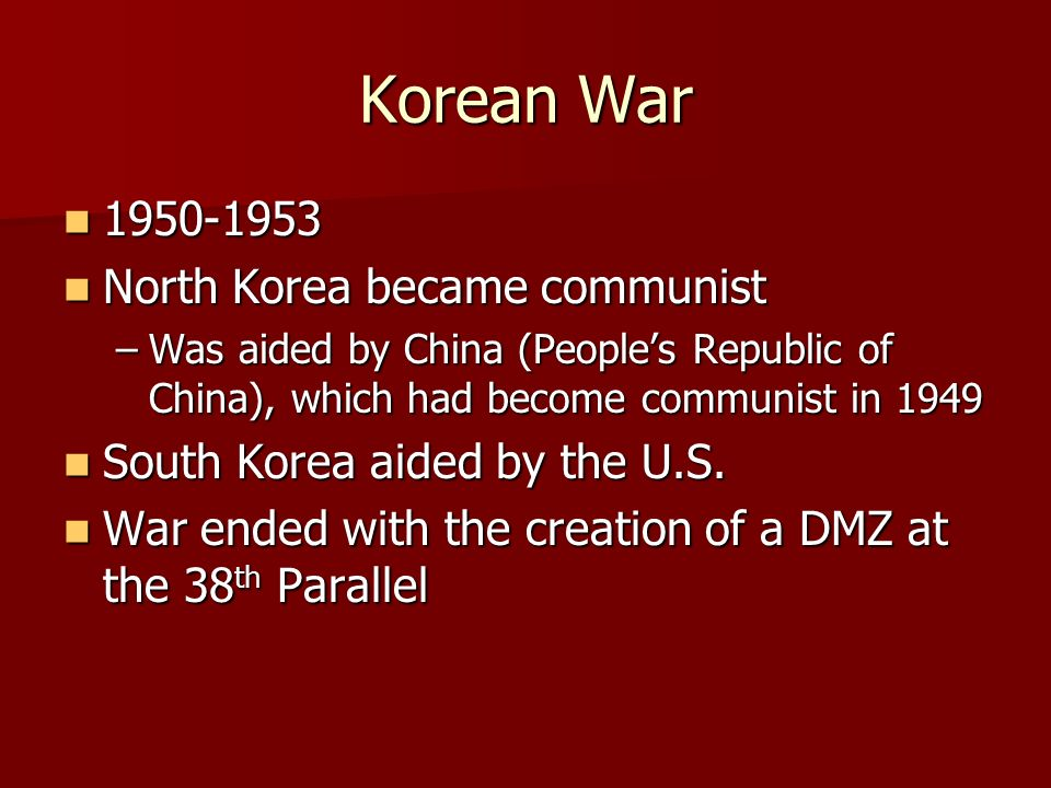 Korean War North Korea became communist North Korea became communist –Was aided by China (People's Republic of China), which had become communist in 1949 South Korea aided by the U.S.