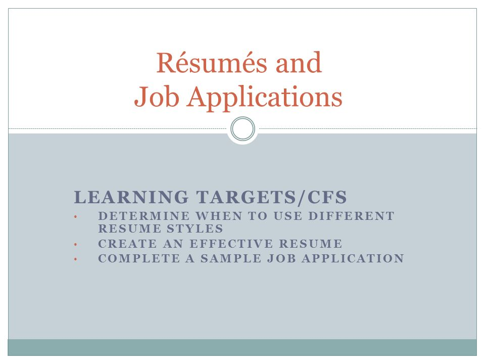 1 LEARNING TARGETS/CFS DETERMINE WHEN TO USE DIFFERENT RESUME STYLES CREATE  AN EFFECTIVE RESUME COMPLETE A SAMPLE JOB APPLICATION Résumés And Job ...
