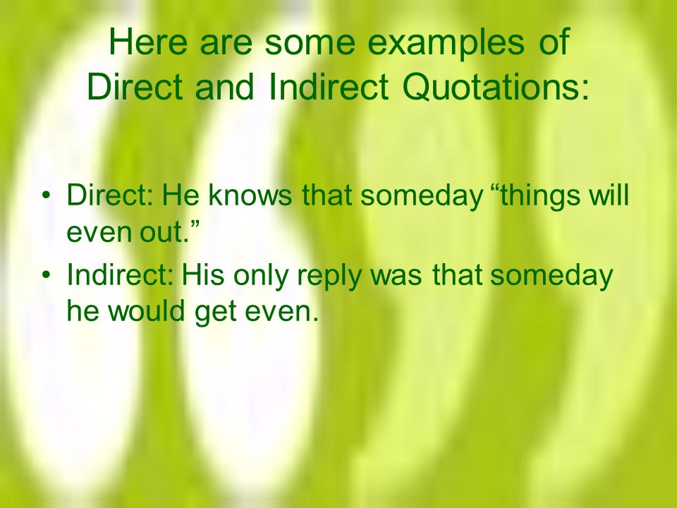 Here are some examples of Direct and Indirect Quotations: Direct: He knows that someday things will even out. Indirect: His only reply was that someday he would get even.