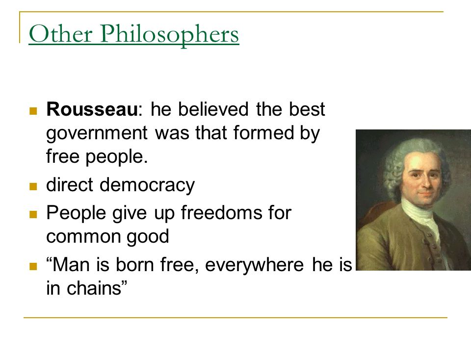 Other Philosophers Rousseau: he believed the best government was that formed by free people.